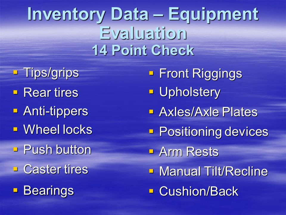 Inventory Data – Equipment Evaluation 14 Point Check  Tips/grips  Rear tires  Anti-tippers  Wheel locks  Push button  Caster tires  Bearings 