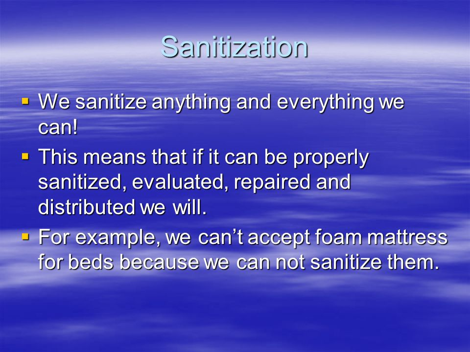 Sanitization  We sanitize anything and everything we can!  This means that if it can be properly sanitized, evaluated, repaired and distributed we w