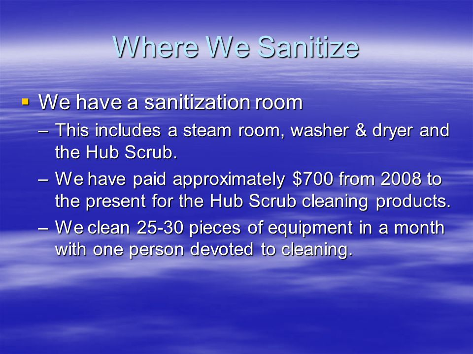 Where We Sanitize  We have a sanitization room –This includes a steam room, washer & dryer and the Hub Scrub.