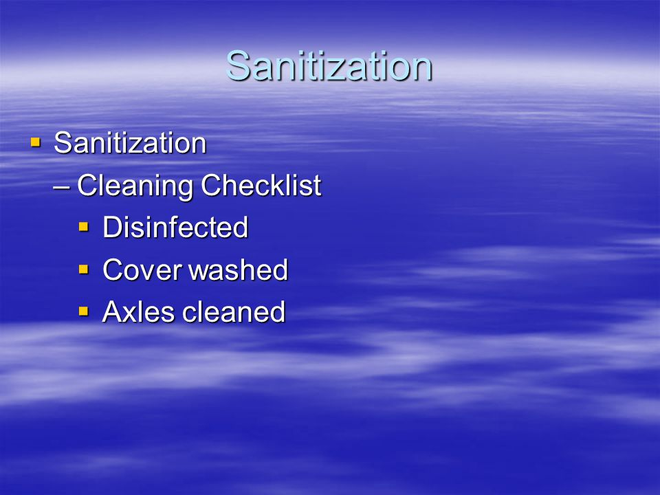 Sanitization  Sanitization –Cleaning Checklist  Disinfected  Cover washed  Axles cleaned