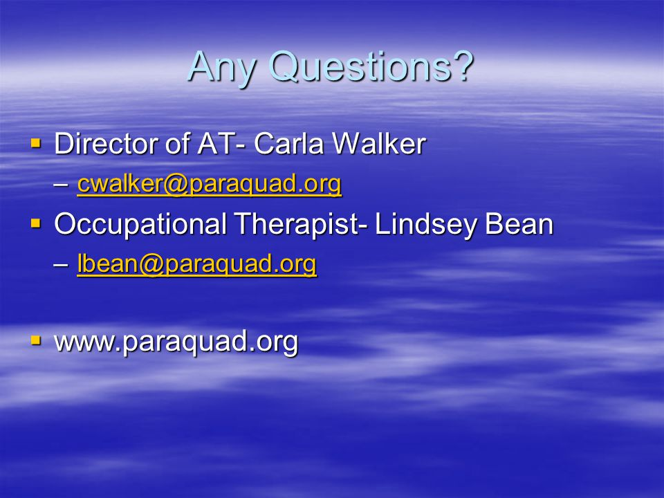 Any Questions?  Director of AT- Carla Walker –cwalker@paraquad.org cwalker@paraquad.org  Occupational Therapist- Lindsey Bean –lbean@paraquad.org lb