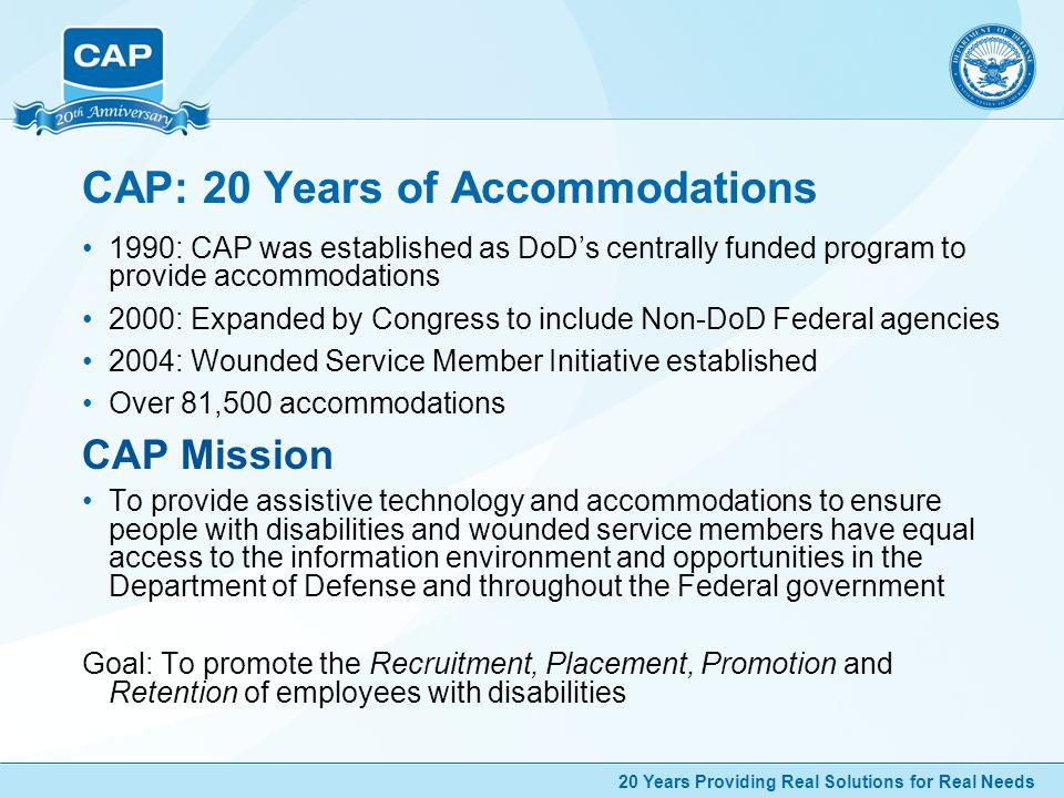 20 Years Providing Real Solutions for Real Needs CAP: 20 Years of Accommodations 1990: CAP was established as DoD's centrally funded program to provide accommodations 2000: Expanded by Congress to include Non-DoD Federal agencies 2004: Wounded Service Member Initiative established Over 81,500 accommodations CAP Mission To provide assistive technology and accommodations to ensure people with disabilities and wounded service members have equal access to the information environment and opportunities in the Department of Defense and throughout the Federal government Goal: To promote the Recruitment, Placement, Promotion and Retention of employees with disabilities