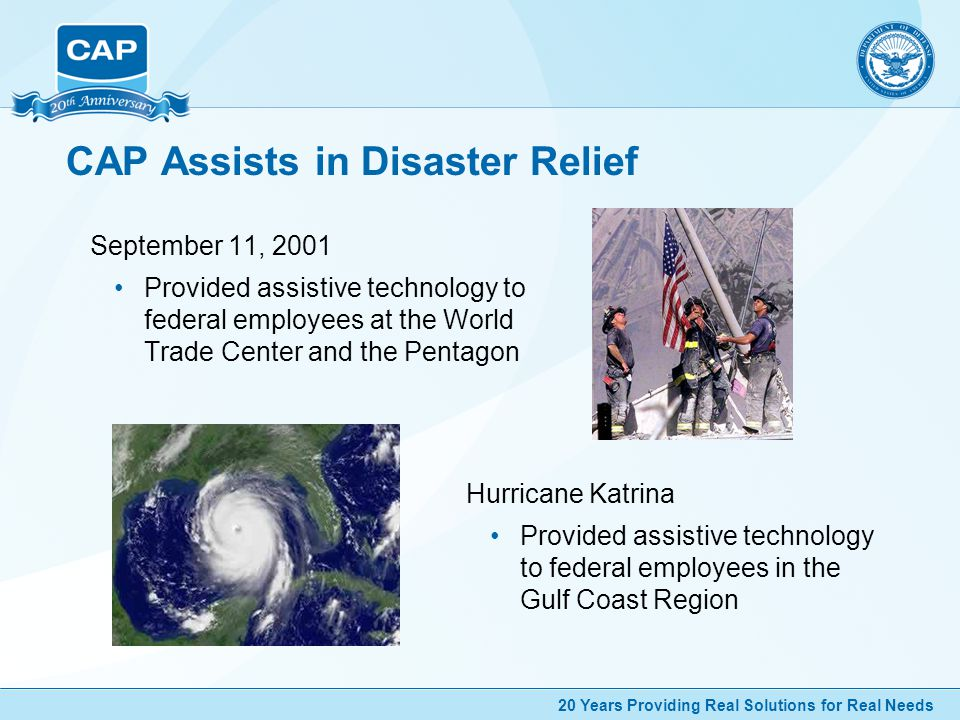 20 Years Providing Real Solutions for Real Needs CAP Assists in Disaster Relief September 11, 2001 Provided assistive technology to federal employees at the World Trade Center and the Pentagon Hurricane Katrina Provided assistive technology to federal employees in the Gulf Coast Region