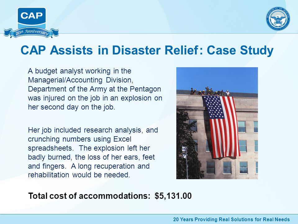 20 Years Providing Real Solutions for Real Needs CAP Assists in Disaster Relief: Case Study A budget analyst working in the Managerial/Accounting Division, Department of the Army at the Pentagon was injured on the job in an explosion on her second day on the job.
