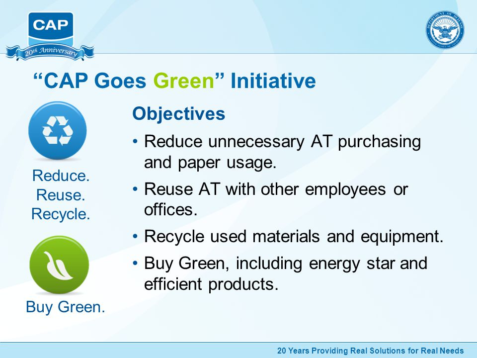 20 Years Providing Real Solutions for Real Needs CAP Goes Green Initiative Objectives Reduce unnecessary AT purchasing and paper usage.