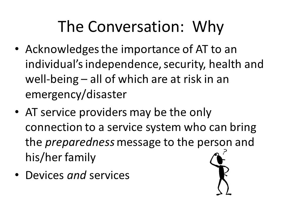 The Conversation: Why Acknowledges the importance of AT to an individual's independence, security, health and well-being – all of which are at risk in an emergency/disaster AT service providers may be the only connection to a service system who can bring the preparedness message to the person and his/her family Devices and services