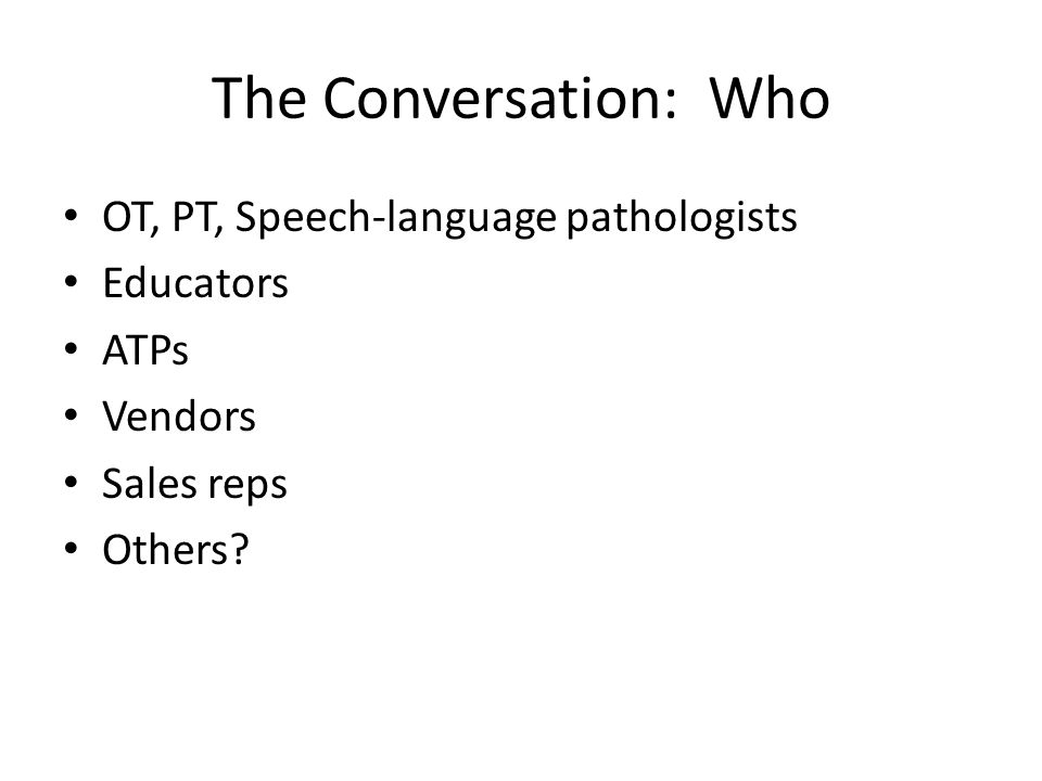 The Conversation: Who OT, PT, Speech-language pathologists Educators ATPs Vendors Sales reps Others?