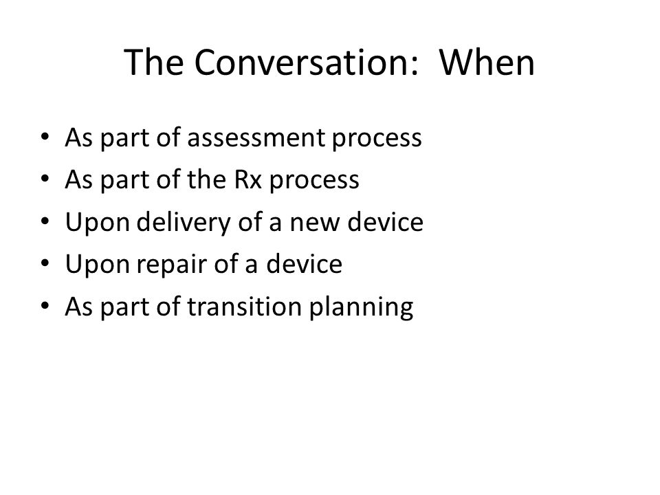 The Conversation: When As part of assessment process As part of the Rx process Upon delivery of a new device Upon repair of a device As part of transi