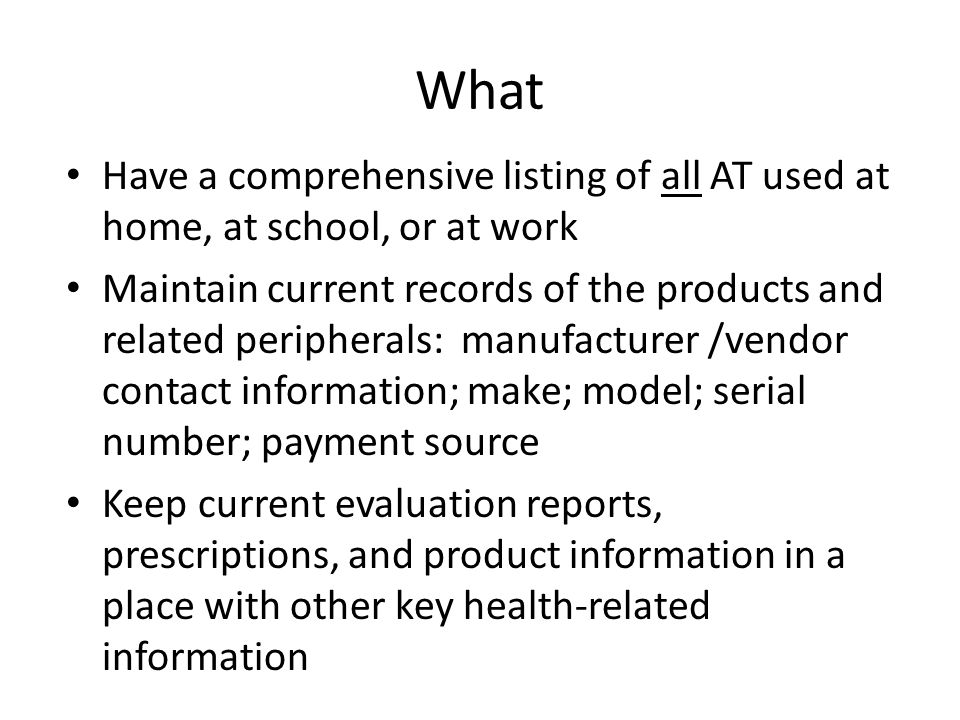 What Have a comprehensive listing of all AT used at home, at school, or at work Maintain current records of the products and related peripherals: manufacturer /vendor contact information; make; model; serial number; payment source Keep current evaluation reports, prescriptions, and product information in a place with other key health-related information
