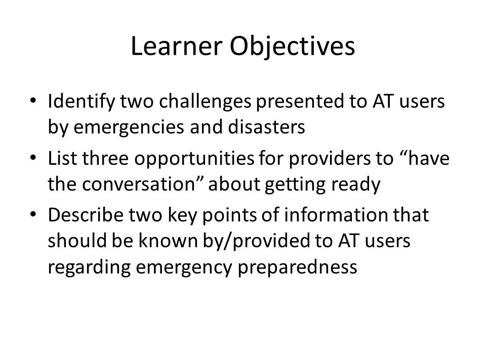 "Learner Objectives Identify two challenges presented to AT users by emergencies and disasters List three opportunities for providers to ""have the conv"