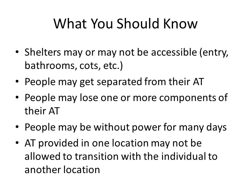 What You Should Know Shelters may or may not be accessible (entry, bathrooms, cots, etc.) People may get separated from their AT People may lose one or more components of their AT People may be without power for many days AT provided in one location may not be allowed to transition with the individual to another location