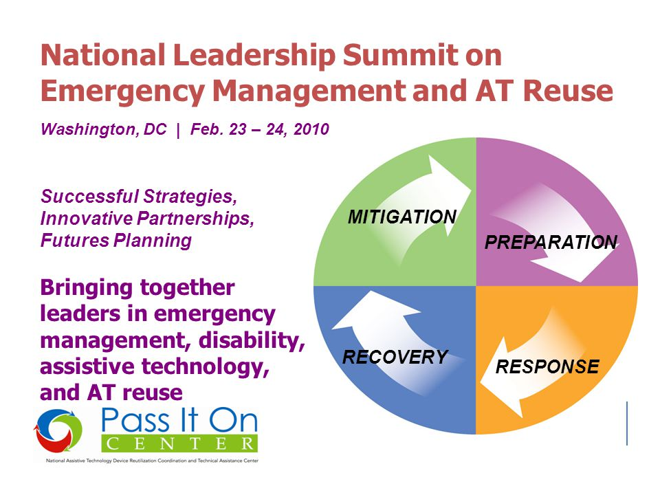 National Leadership Summit on Emergency Management and AT Reuse MITIGATION PREPARATION RESPONSE RECOVERY Washington, DC | Feb. 23 – 24, 2010 Bringing