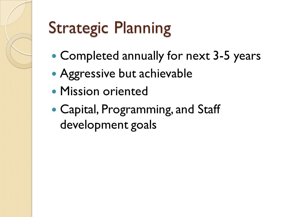 Strategic Planning Completed annually for next 3-5 years Aggressive but achievable Mission oriented Capital, Programming, and Staff development goals