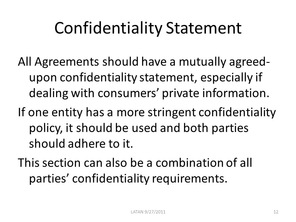 Confidentiality Statement All Agreements should have a mutually agreed- upon confidentiality statement, especially if dealing with consumers' private information.