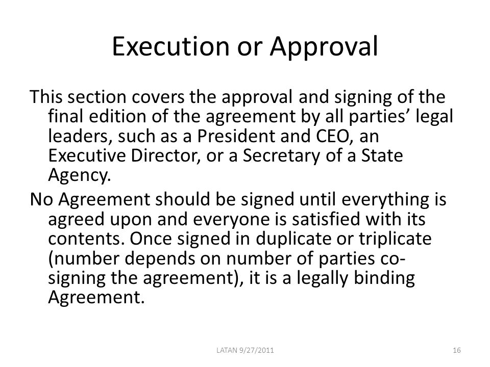 Execution or Approval This section covers the approval and signing of the final edition of the agreement by all parties' legal leaders, such as a President and CEO, an Executive Director, or a Secretary of a State Agency.