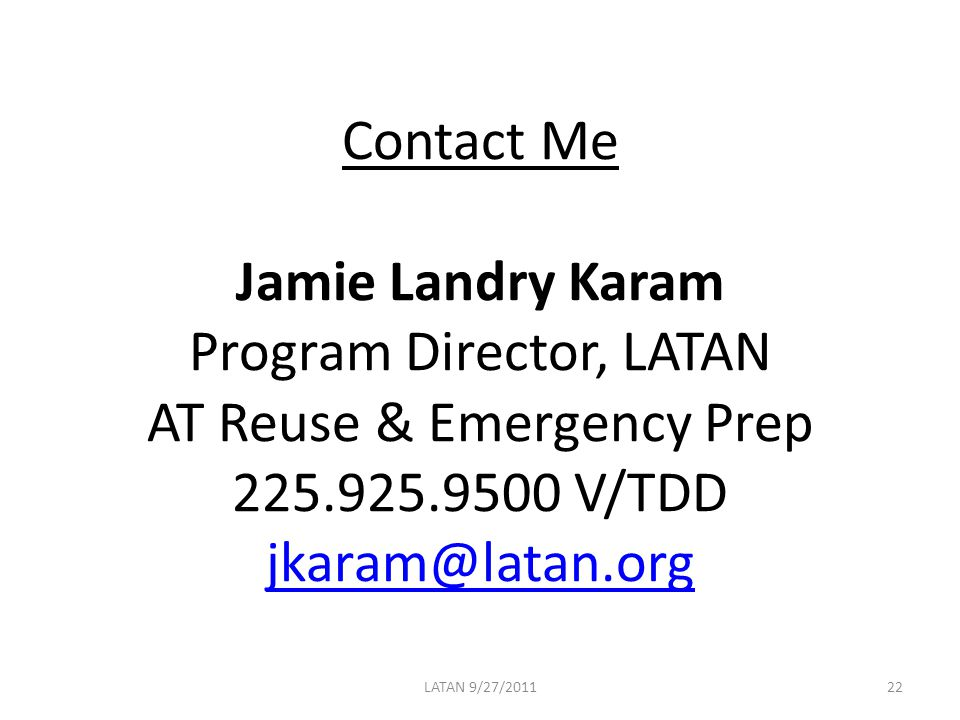 Contact Me Jamie Landry Karam Program Director, LATAN AT Reuse & Emergency Prep 225.925.9500 V/TDD jkaram@latan.org jkaram@latan.org LATAN 9/27/201122