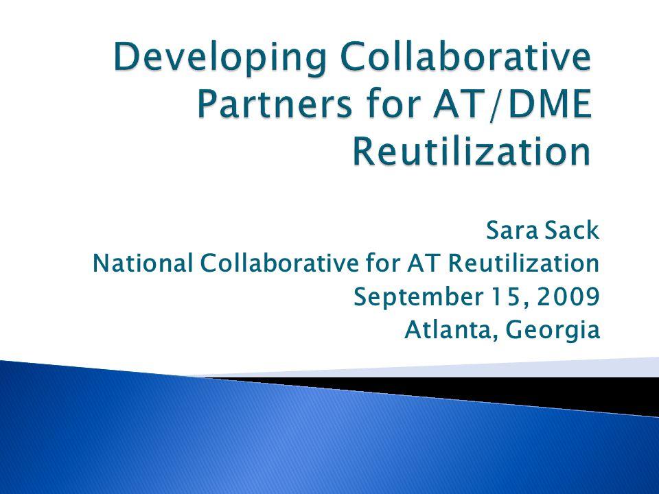 Sara Sack National Collaborative for AT Reutilization September 15, 2009 Atlanta, Georgia