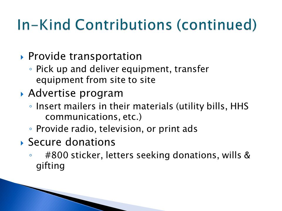  Provide transportation ◦ Pick up and deliver equipment, transfer equipment from site to site  Advertise program ◦ Insert mailers in their materials (utility bills, HHS communications, etc.) ◦ Provide radio, television, or print ads  Secure donations ◦ #800 sticker, letters seeking donations, wills & gifting