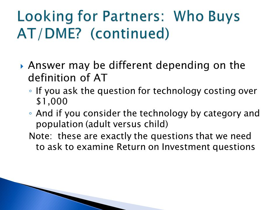  Answer may be different depending on the definition of AT ◦ If you ask the question for technology costing over $1,000 ◦ And if you consider the technology by category and population (adult versus child) Note: these are exactly the questions that we need to ask to examine Return on Investment questions