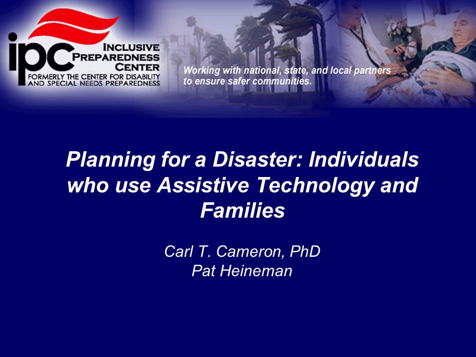 Planning for a Disaster: Individuals who use Assistive Technology and Families Carl T.