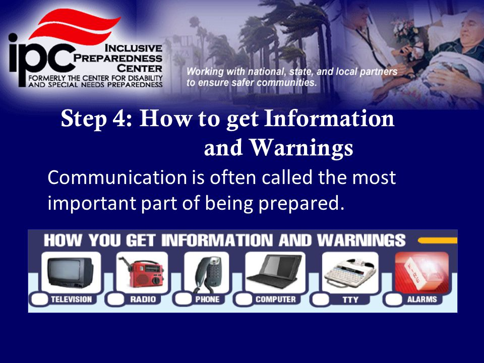 Step 4: How to get Information and Warnings Communication is often called the most important part of being prepared.