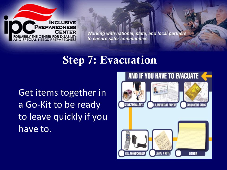 Step 7: Evacuation Get items together in a Go-Kit to be ready to leave quickly if you have to.