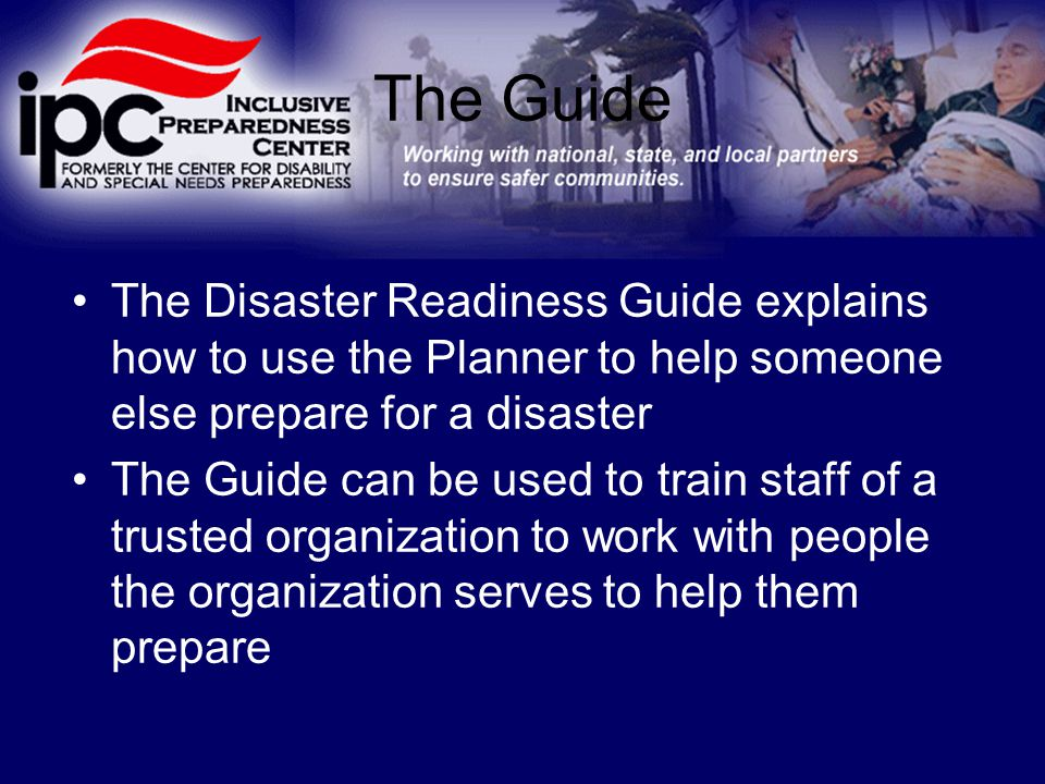 The Guide The Disaster Readiness Guide explains how to use the Planner to help someone else prepare for a disaster The Guide can be used to train staff of a trusted organization to work with people the organization serves to help them prepare