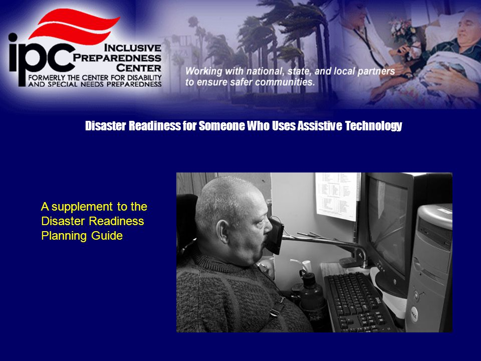 Disaster Readiness for Someone Who Uses Assistive Technology A supplement to the Disaster Readiness Planning Guide