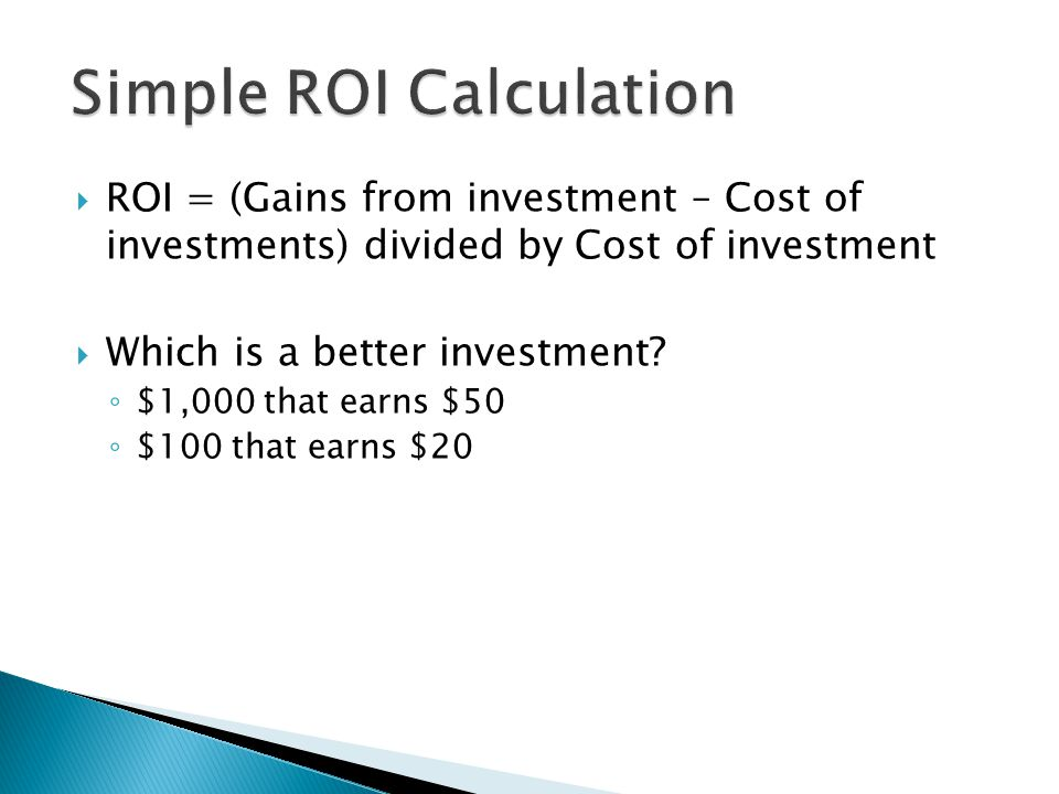  $1,000 that earns $50 ◦ ($1050 - $1,000)/ $1000 =.05 or 5% ROI  $100 that earns $20 ◦ ($120 - $100)/$100 =.20 or 20% ROI
