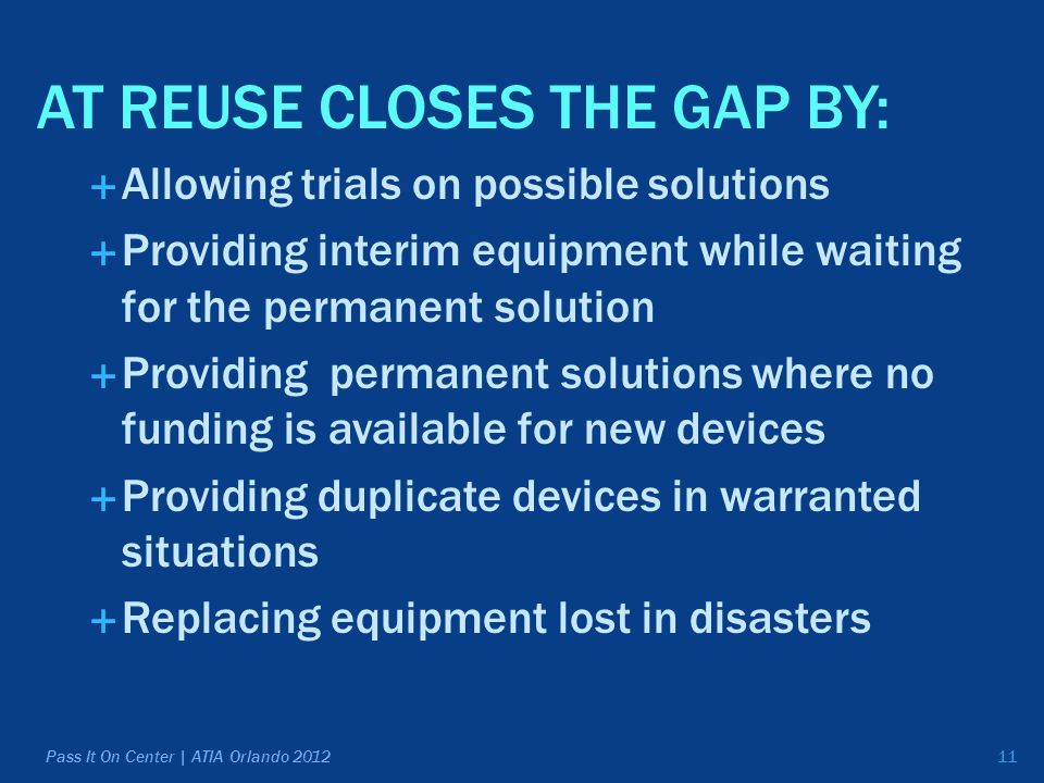 11 AT REUSE CLOSES THE GAP BY:  Allowing trials on possible solutions  Providing interim equipment while waiting for the permanent solution  Providing permanent solutions where no funding is available for new devices  Providing duplicate devices in warranted situations  Replacing equipment lost in disasters Pass It On Center | ATIA Orlando 2012