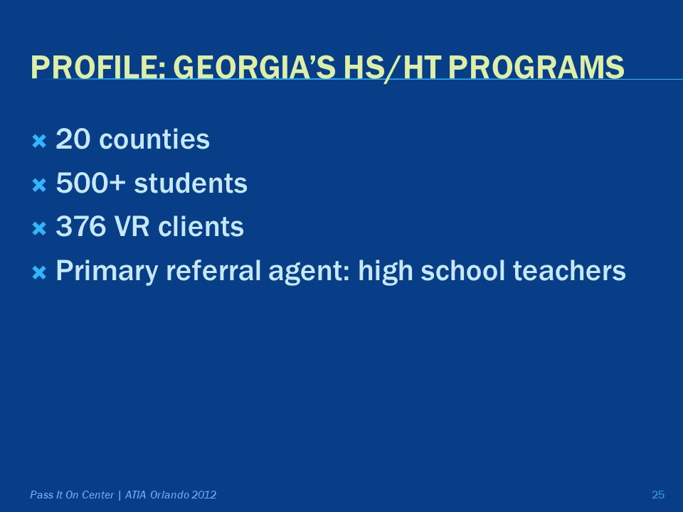 PROFILE: GEORGIA'S HS/HT PROGRAMS  20 counties  500+ students  376 VR clients  Primary referral agent: high school teachers 25 Pass It On Center | ATIA Orlando 2012