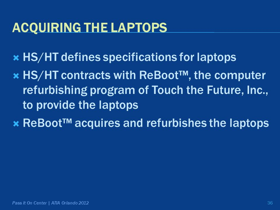 ACQUIRING THE LAPTOPS  HS/HT defines specifications for laptops  HS/HT contracts with ReBoot™, the computer refurbishing program of Touch the Future, Inc., to provide the laptops  ReBoot™ acquires and refurbishes the laptops 36Pass It On Center | ATIA Orlando 2012