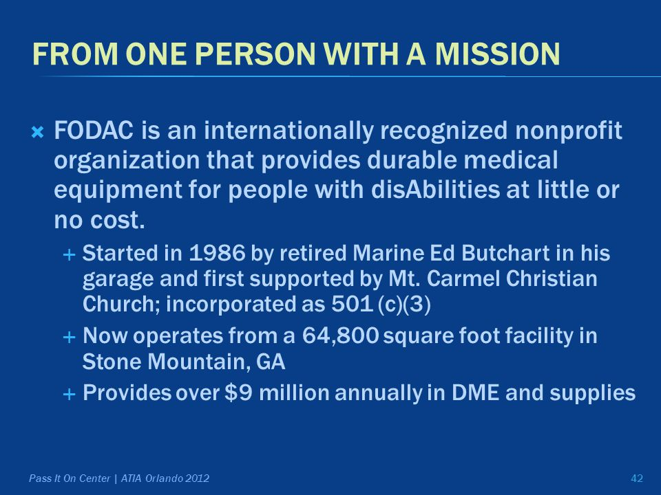 FROM ONE PERSON WITH A MISSION  FODAC is an internationally recognized nonprofit organization that provides durable medical equipment for people with disAbilities at little or no cost.