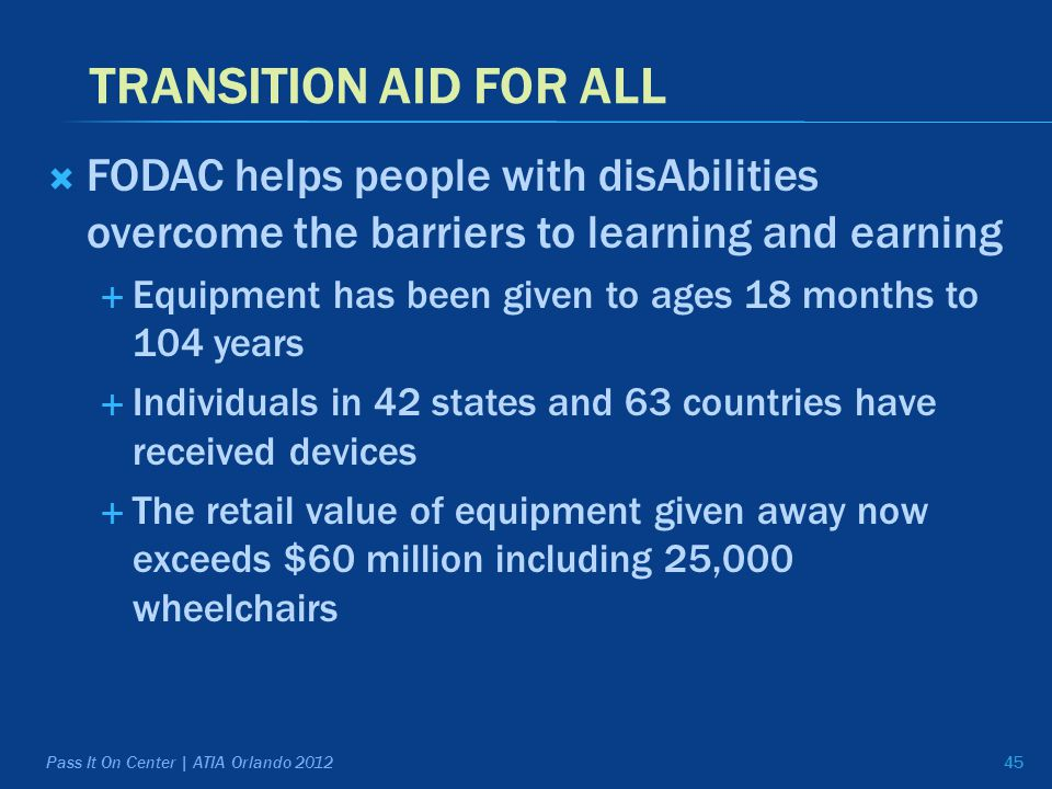 TRANSITION AID FOR ALL  FODAC helps people with disAbilities overcome the barriers to learning and earning  Equipment has been given to ages 18 months to 104 years  Individuals in 42 states and 63 countries have received devices  The retail value of equipment given away now exceeds $60 million including 25,000 wheelchairs 45 Pass It On Center | ATIA Orlando 2012