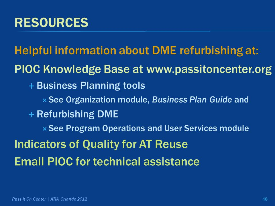 RESOURCES PIOC Knowledge Base at www.passitoncenter.org  Business Planning tools  See Organization module, Business Plan Guide and  Refurbishing DME  See Program Operations and User Services module Indicators of Quality for AT Reuse Email PIOC for technical assistance Helpful information about DME refurbishing at: 48 Pass It On Center | ATIA Orlando 2012