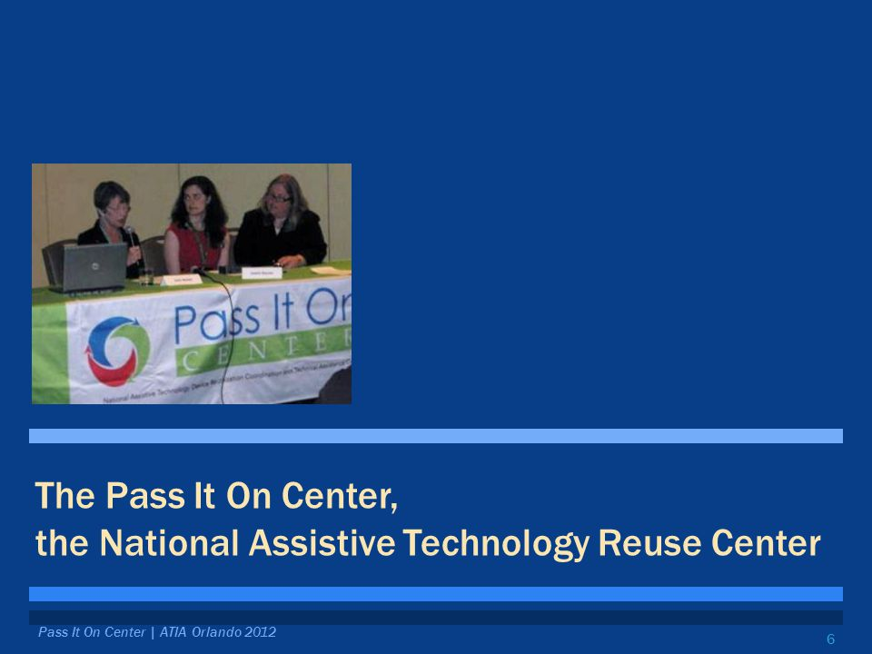 6 The Pass It On Center, the National Assistive Technology Reuse Center Pass It On Center | ATIA Orlando 2012