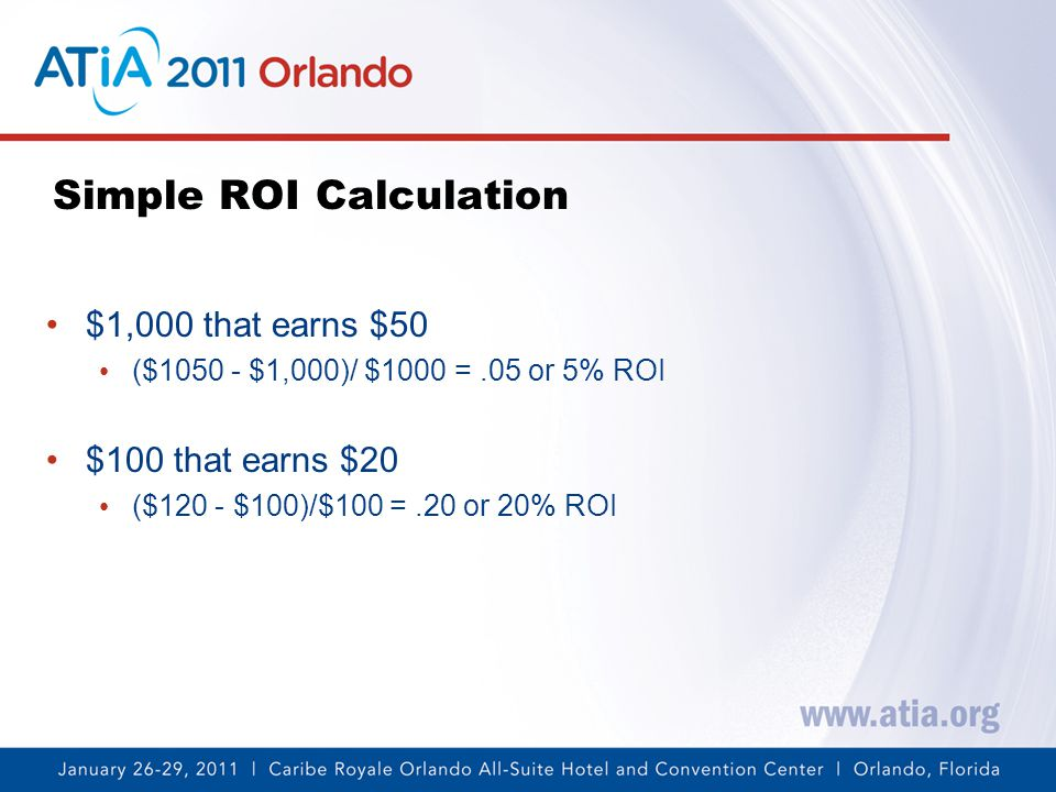 Simple ROI Calculation $1,000 that earns $50 ($1050 - $1,000)/ $1000 =.05 or 5% ROI $100 that earns $20 ($120 - $100)/$100 =.20 or 20% ROI