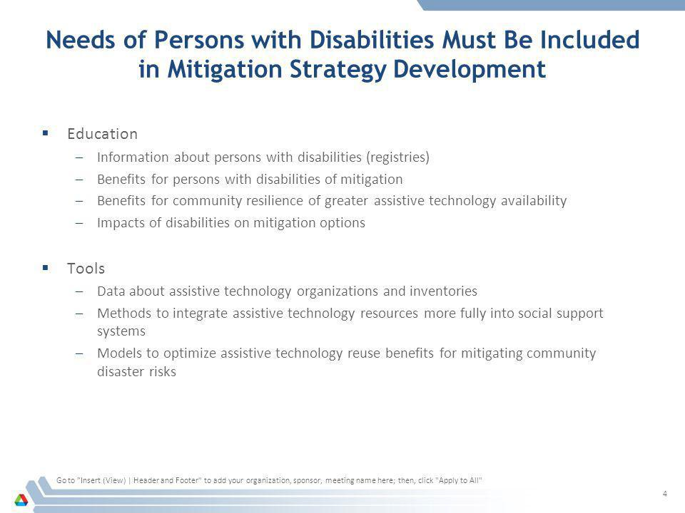 Needs of Persons with Disabilities Must Be Included in Mitigation Strategy Development  Education –Information about persons with disabilities (registries) –Benefits for persons with disabilities of mitigation –Benefits for community resilience of greater assistive technology availability –Impacts of disabilities on mitigation options  Tools –Data about assistive technology organizations and inventories –Methods to integrate assistive technology resources more fully into social support systems –Models to optimize assistive technology reuse benefits for mitigating community disaster risks Go to Insert (View) | Header and Footer to add your organization, sponsor, meeting name here; then, click Apply to All 4
