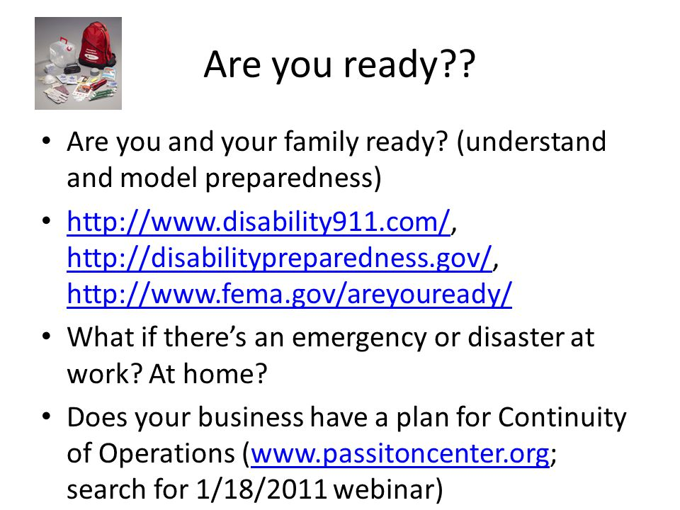 Are you ready?? Are you and your family ready? (understand and model preparedness) http://www.disability911.com/, http://disabilitypreparedness.gov/,