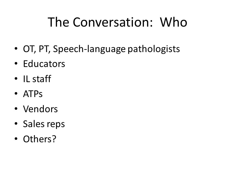 The Conversation: Who OT, PT, Speech-language pathologists Educators IL staff ATPs Vendors Sales reps Others?
