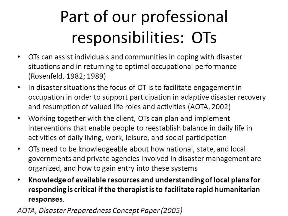 Part of our professional responsibilities: OTs OTs can assist individuals and communities in coping with disaster situations and in returning to optim