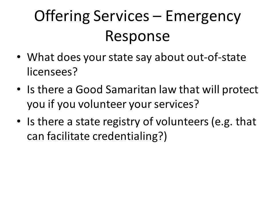 Offering Services – Emergency Response What does your state say about out-of-state licensees? Is there a Good Samaritan law that will protect you if y