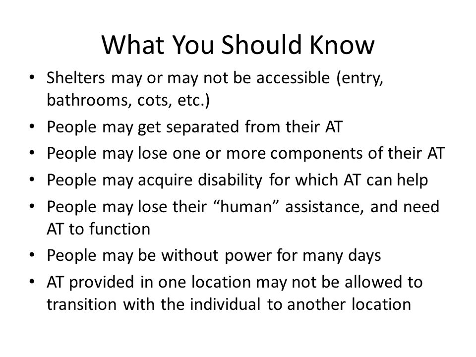 What You Should Know Shelters may or may not be accessible (entry, bathrooms, cots, etc.) People may get separated from their AT People may lose one o