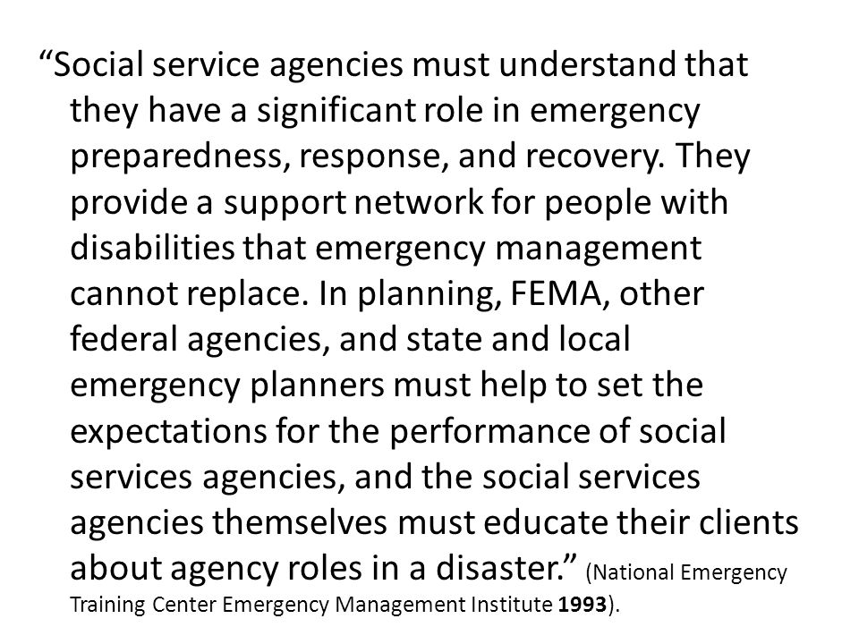 """Social service agencies must understand that they have a significant role in emergency preparedness, response, and recovery. They provide a support n"
