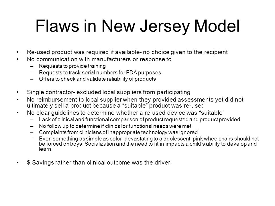 Flaws in New Jersey Model Re-used product was required if available- no choice given to the recipient No communication with manufacturers or response to –Requests to provide training –Requests to track serial numbers for FDA purposes –Offers to check and validate reliability of products Single contractor- excluded local suppliers from participating No reimbursement to local supplier when they provided assessments yet did not ultimately sell a product because a suitable product was re-used No clear guidelines to determine whether a re-used device was suitable –Lack of clinical and functional comparison of product requested and product provided –No follow up to determine if clinical or functional needs were met –Complaints from clinicians of inappropriate technology was ignored –Even something as simple as color- devastating to a adolescent- pink wheelchairs should not be forced on boys.