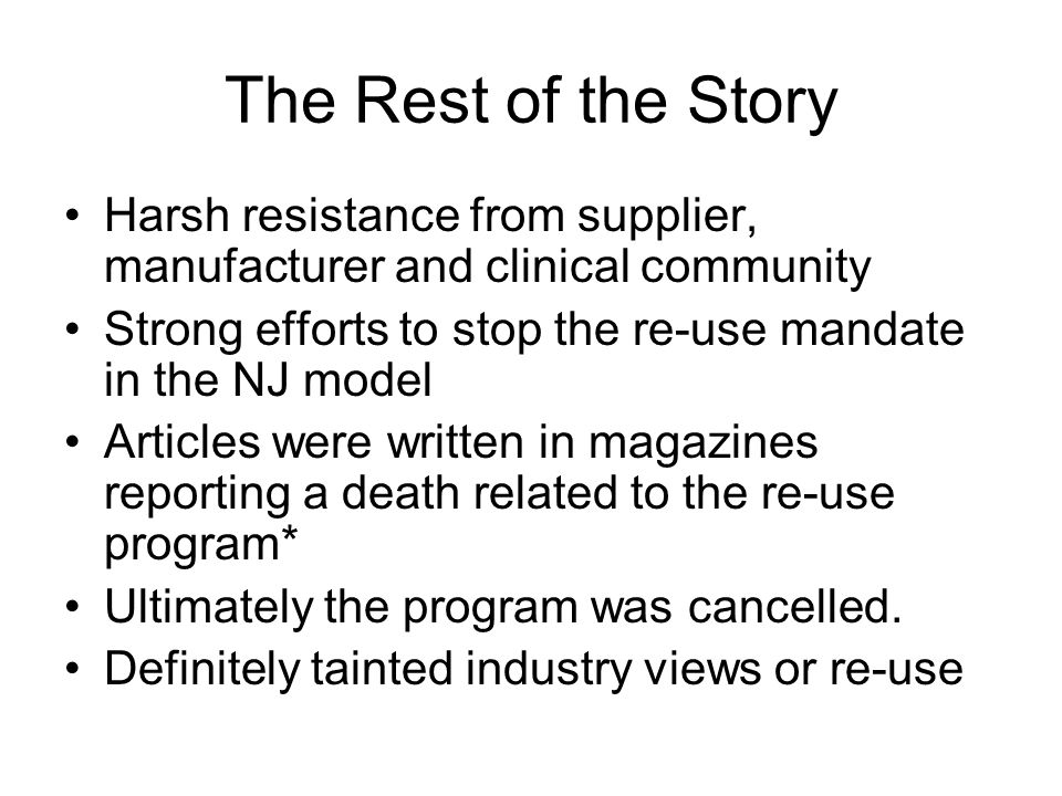 The Rest of the Story Harsh resistance from supplier, manufacturer and clinical community Strong efforts to stop the re-use mandate in the NJ model Articles were written in magazines reporting a death related to the re-use program* Ultimately the program was cancelled.