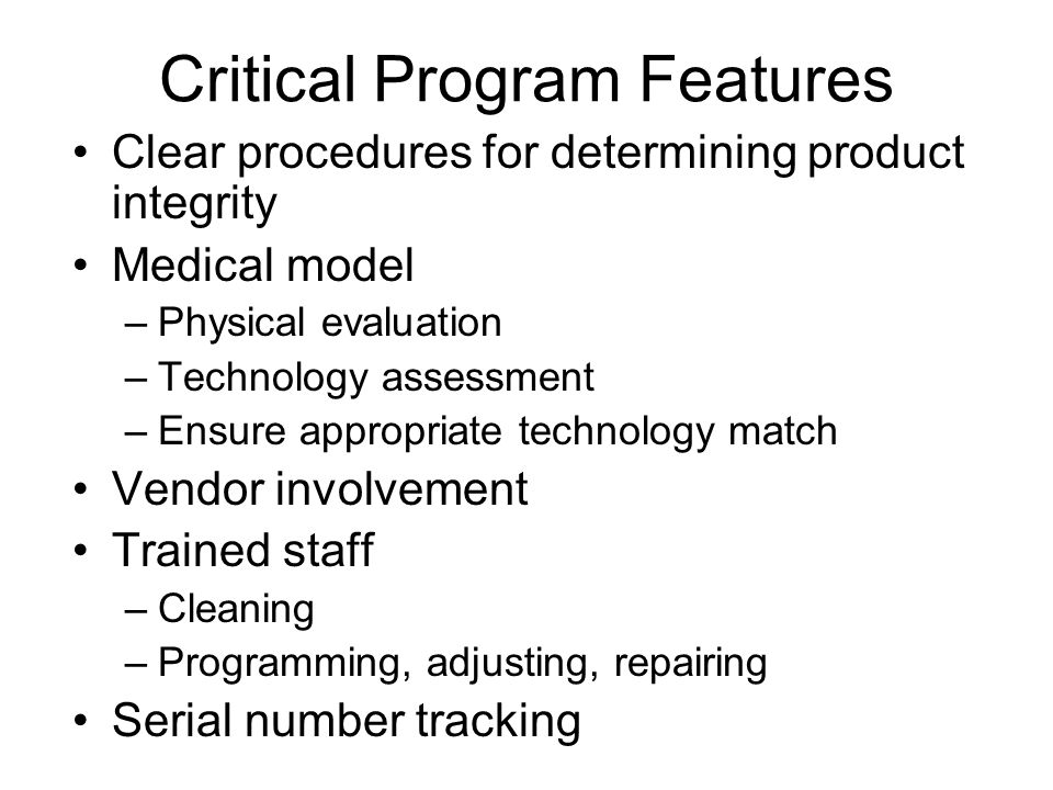 Critical Program Features Clear procedures for determining product integrity Medical model –Physical evaluation –Technology assessment –Ensure appropriate technology match Vendor involvement Trained staff –Cleaning –Programming, adjusting, repairing Serial number tracking