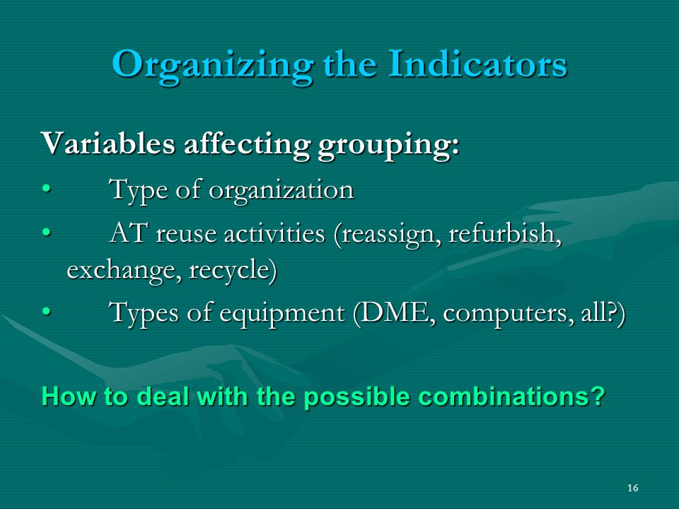 16 Organizing the Indicators Variables affecting grouping: Type of organizationType of organization AT reuse activities (reassign, refurbish, exchange, recycle) AT reuse activities (reassign, refurbish, exchange, recycle) Types of equipment (DME, computers, all?)Types of equipment (DME, computers, all?) How to deal with the possible combinations?