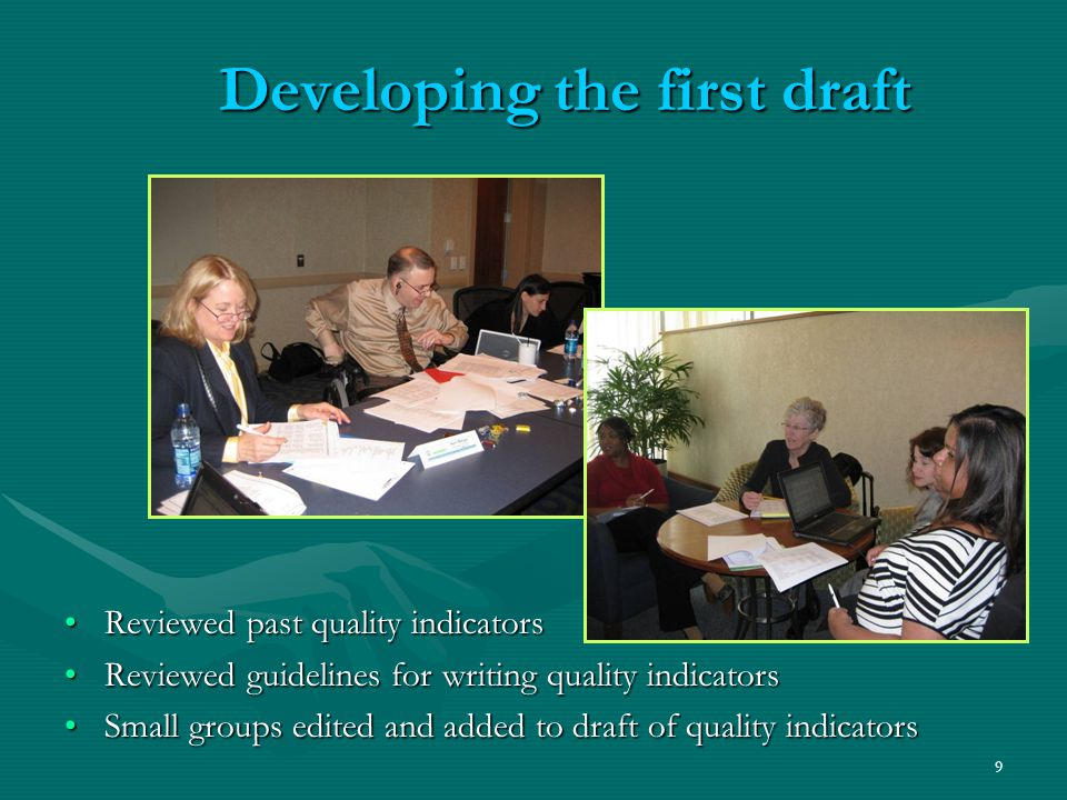 9 Developing the first draft Reviewed past quality indicatorsReviewed past quality indicators Reviewed guidelines for writing quality indicatorsReviewed guidelines for writing quality indicators Small groups edited and added to draft of quality indicatorsSmall groups edited and added to draft of quality indicators