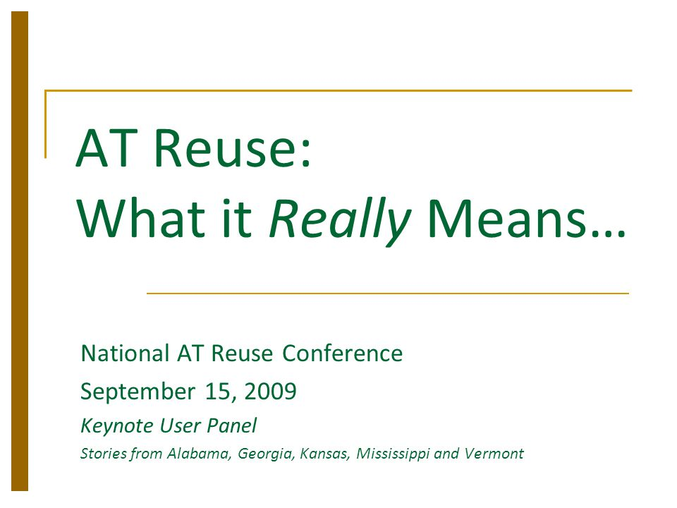 AT Reuse: What it Really Means… National AT Reuse Conference September 15, 2009 Keynote User Panel Stories from Alabama, Georgia, Kansas, Mississippi